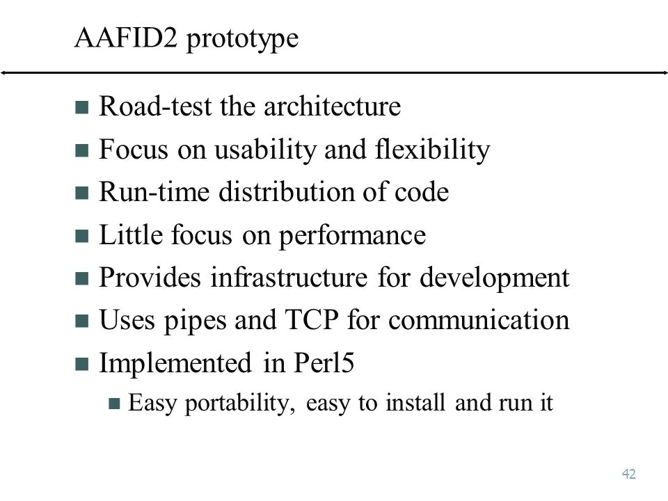 42 AAFID2 prototype Road-test the architecture Focus on usability and flexibility Run-time distribution of code Little focus on performance Provides infrastructure for development Uses pipes and TCP for communication Implemented in Perl5 Easy portability, easy to install and run it