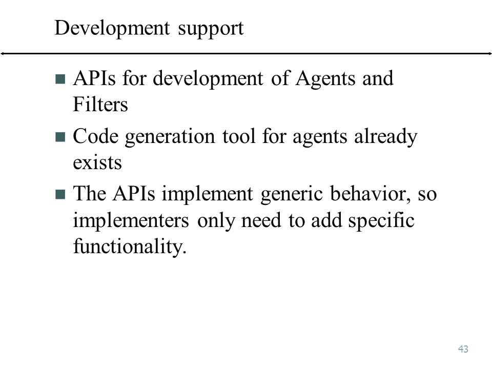 43 Development support APIs for development of Agents and Filters Code generation tool for agents already exists The APIs implement generic behavior, so implementers only need to add specific functionality.