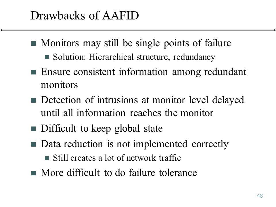 48 Drawbacks of AAFID Monitors may still be single points of failure Solution: Hierarchical structure, redundancy Ensure consistent information among redundant monitors Detection of intrusions at monitor level delayed until all information reaches the monitor Difficult to keep global state Data reduction is not implemented correctly Still creates a lot of network traffic More difficult to do failure tolerance