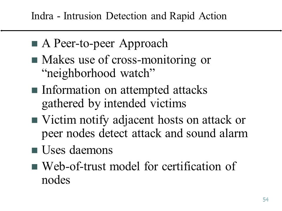 54 Indra - Intrusion Detection and Rapid Action A Peer-to-peer Approach Makes use of cross-monitoring or neighborhood watch Information on attempted attacks gathered by intended victims Victim notify adjacent hosts on attack or peer nodes detect attack and sound alarm Uses daemons Web-of-trust model for certification of nodes
