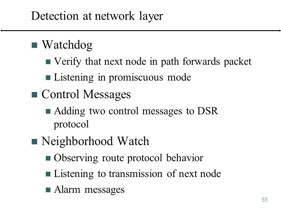 55 Detection at network layer Watchdog Verify that next node in path forwards packet Listening in promiscuous mode Control Messages Adding two control messages to DSR protocol Neighborhood Watch Observing route protocol behavior Listening to transmission of next node Alarm messages