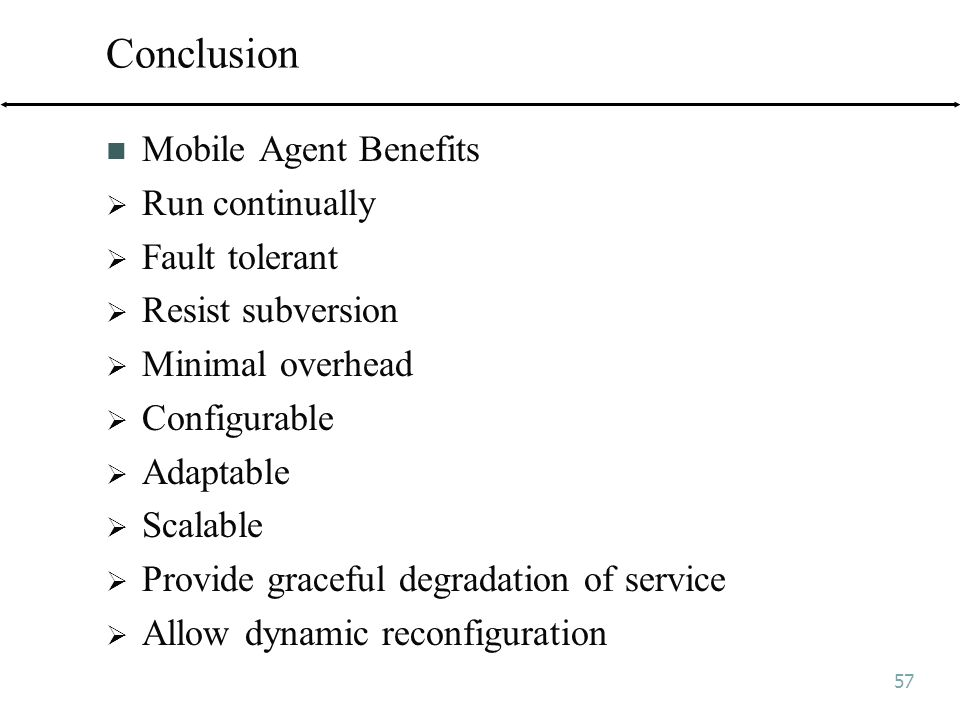 57 Conclusion Mobile Agent Benefits  Run continually  Fault tolerant  Resist subversion  Minimal overhead  Configurable  Adaptable  Scalable  Provide graceful degradation of service  Allow dynamic reconfiguration