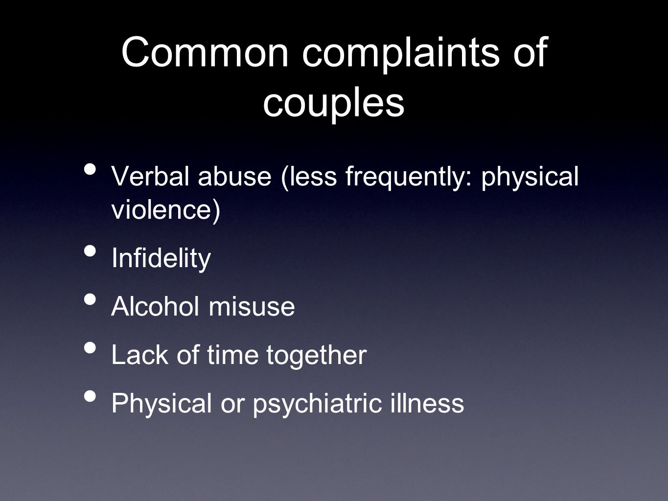 Common complaints of couples Verbal abuse (less frequently: physical violence) Infidelity Alcohol misuse Lack of time together Physical or psychiatric illness