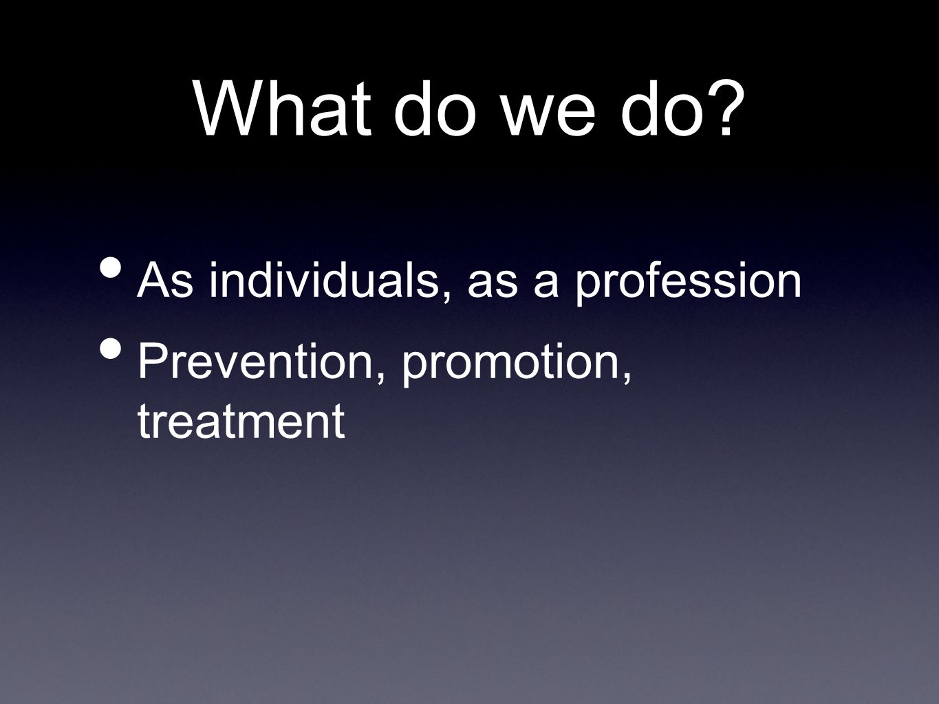 What do we do? As individuals, as a profession Prevention, promotion, treatment
