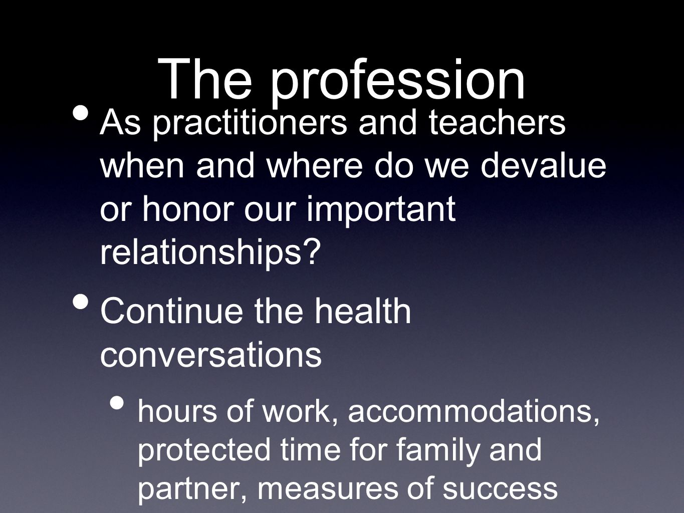 The profession As practitioners and teachers when and where do we devalue or honor our important relationships.