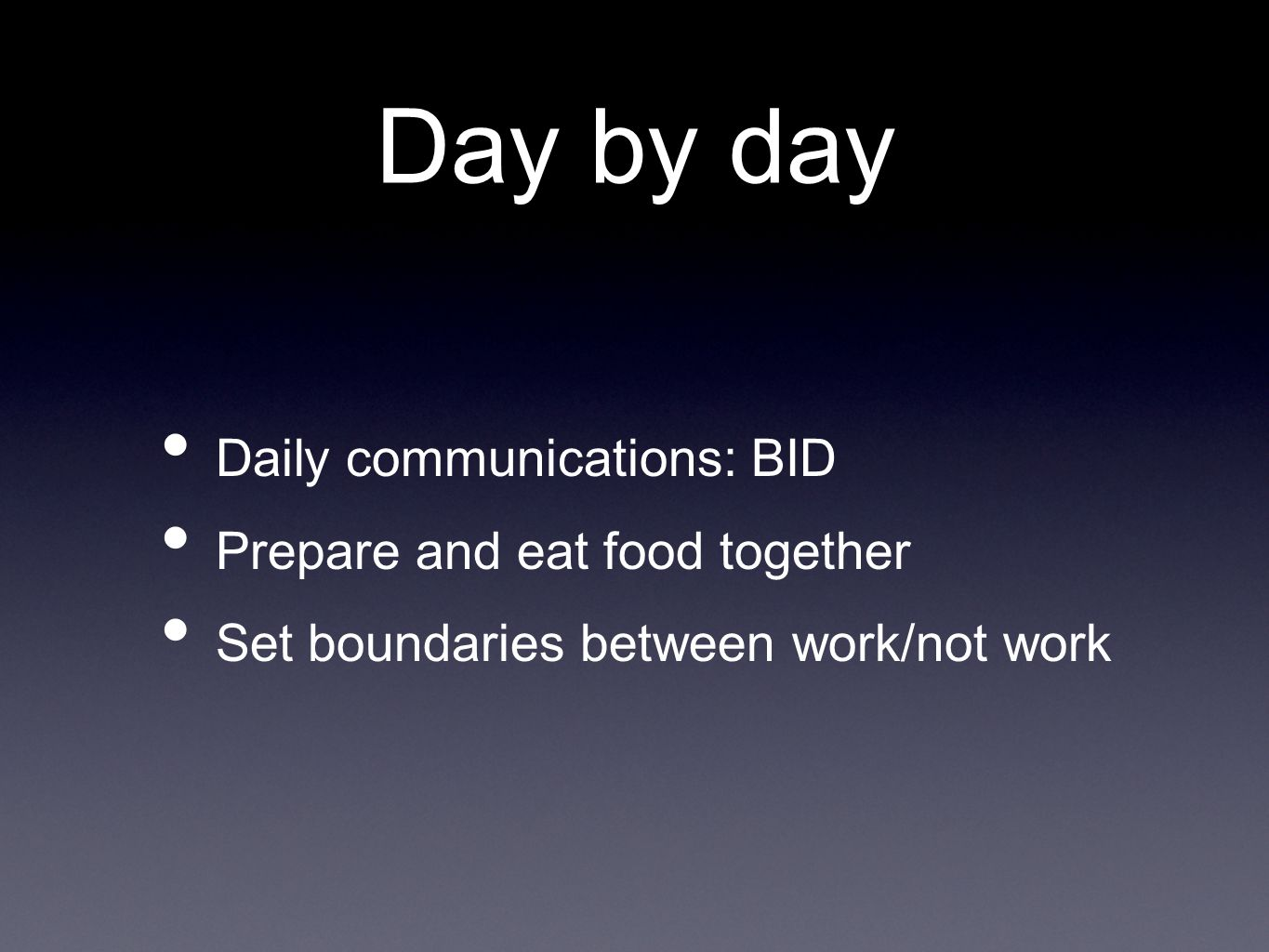 Day by day Daily communications: BID Prepare and eat food together Set boundaries between work/not work