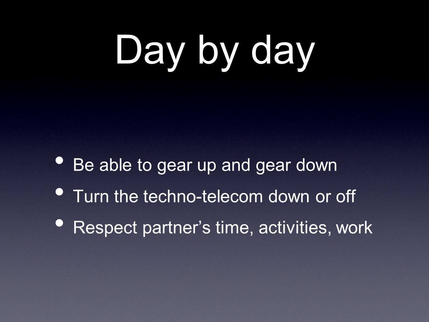 Day by day Be able to gear up and gear down Turn the techno-telecom down or off Respect partner's time, activities, work