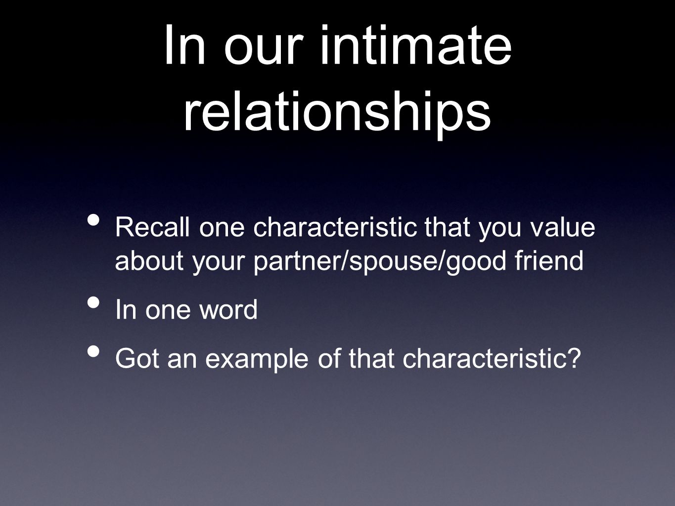 In our intimate relationships Recall one characteristic that you value about your partner/spouse/good friend In one word Got an example of that characteristic?