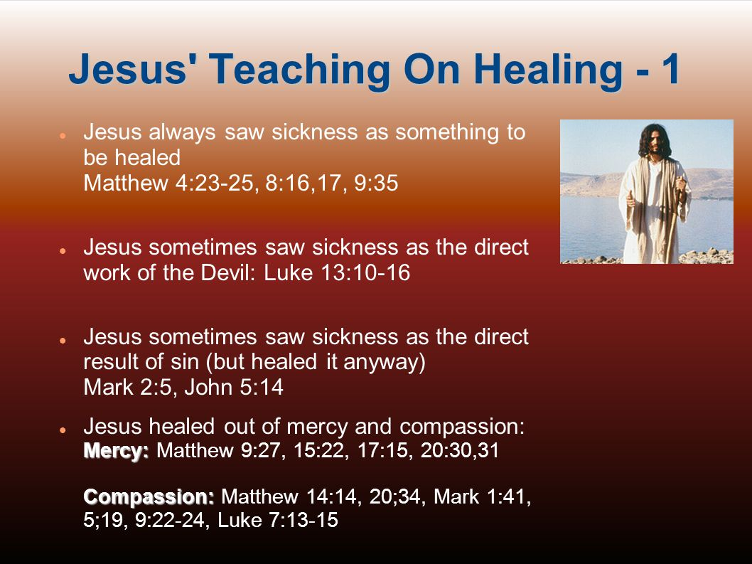 Jesus Teaching On Healing - 2 Jesus often drew a connection between faith and healing: Matthew 8:10, 9:28,29, 15:28; Mark 2:5; 9:24, 10:52 Jesus saw healing as one of the signs of the presence of the Kingdom of God Matthew 4:23, 9:35, Luke 9:11 Matthew 10:7,8, Luke 9:2, Luke 10:9, Matthew 12:28, Luke 7:19-23 Jesus saw healing as a manifestation of Divine authority and power Matthew 8:9-13, 9:6, 10:1; Mark 3:15, 6:17; Luke 5:17; 6:19, 9:1, 10:19