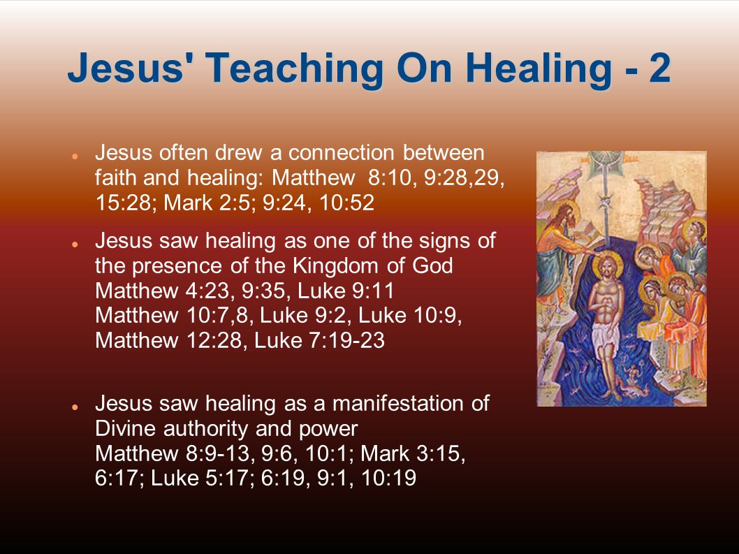 Jesus Teaching On Healing - 3 Jesus saw healing as His doing what he saw the Father doing and not as His own initiative: John 5:19,20, 36 ; 10:32,37,38; 14:10-12 Jesus always healed what the person wanted healed: Matthew 20:32, John 5:6 Jesus healed all who came to Him (Matthew 4;23- 25, 8:16,17, 9:35) and never told anyone to wait or to suffer longer in order to build character Healing was never bought for a donation or earned in any way - it was always a free gift and was not only for the pious - sinners were healed Jesus saw healing as a work that His disciples and His Church could also work.