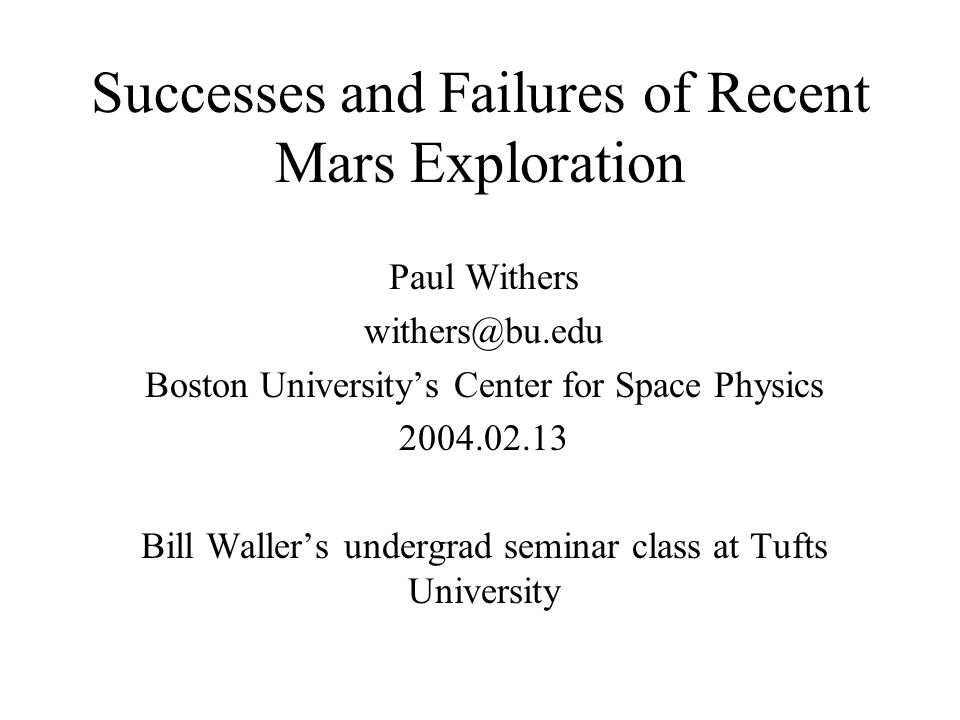 Successes and Failures of Recent Mars Exploration Paul Withers withers@bu.edu Boston University's Center for Space Physics 2004.02.13 Bill Waller's undergrad seminar class at Tufts University