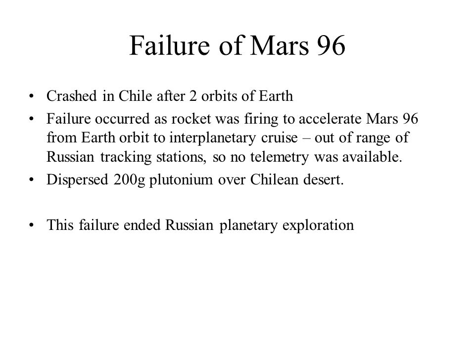 Failure of Mars 96 Crashed in Chile after 2 orbits of Earth Failure occurred as rocket was firing to accelerate Mars 96 from Earth orbit to interplanetary cruise – out of range of Russian tracking stations, so no telemetry was available.