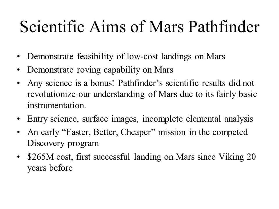 Scientific Aims of Mars Pathfinder Demonstrate feasibility of low-cost landings on Mars Demonstrate roving capability on Mars Any science is a bonus.