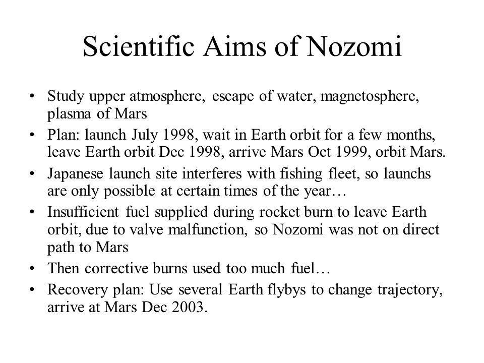 Scientific Aims of Nozomi Study upper atmosphere, escape of water, magnetosphere, plasma of Mars Plan: launch July 1998, wait in Earth orbit for a few months, leave Earth orbit Dec 1998, arrive Mars Oct 1999, orbit Mars.