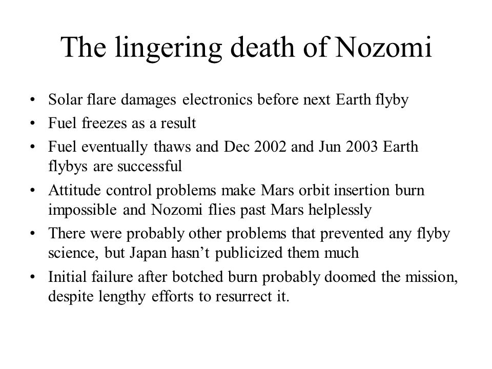 The lingering death of Nozomi Solar flare damages electronics before next Earth flyby Fuel freezes as a result Fuel eventually thaws and Dec 2002 and Jun 2003 Earth flybys are successful Attitude control problems make Mars orbit insertion burn impossible and Nozomi flies past Mars helplessly There were probably other problems that prevented any flyby science, but Japan hasn't publicized them much Initial failure after botched burn probably doomed the mission, despite lengthy efforts to resurrect it.