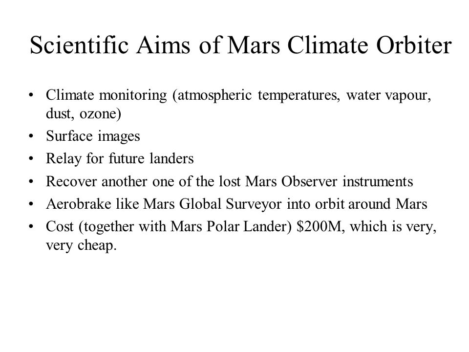 Scientific Aims of Mars Climate Orbiter Climate monitoring (atmospheric temperatures, water vapour, dust, ozone) Surface images Relay for future lande