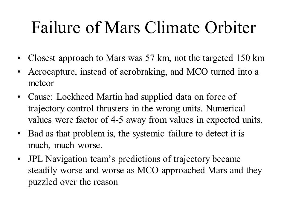 Failure of Mars Climate Orbiter Closest approach to Mars was 57 km, not the targeted 150 km Aerocapture, instead of aerobraking, and MCO turned into a meteor Cause: Lockheed Martin had supplied data on force of trajectory control thrusters in the wrong units.
