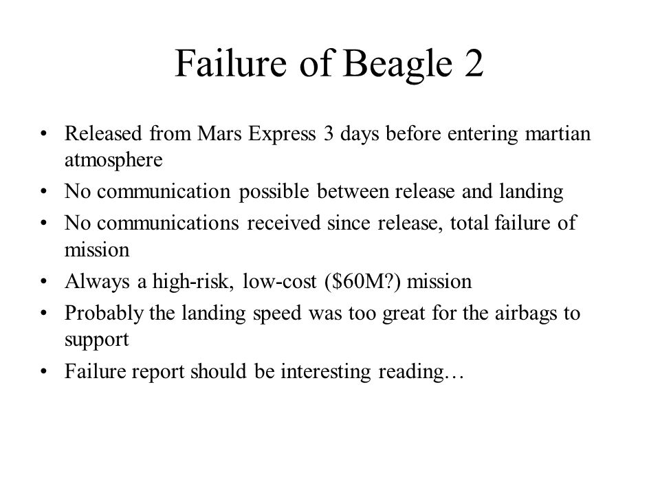 Failure of Beagle 2 Released from Mars Express 3 days before entering martian atmosphere No communication possible between release and landing No communications received since release, total failure of mission Always a high-risk, low-cost ($60M ) mission Probably the landing speed was too great for the airbags to support Failure report should be interesting reading…
