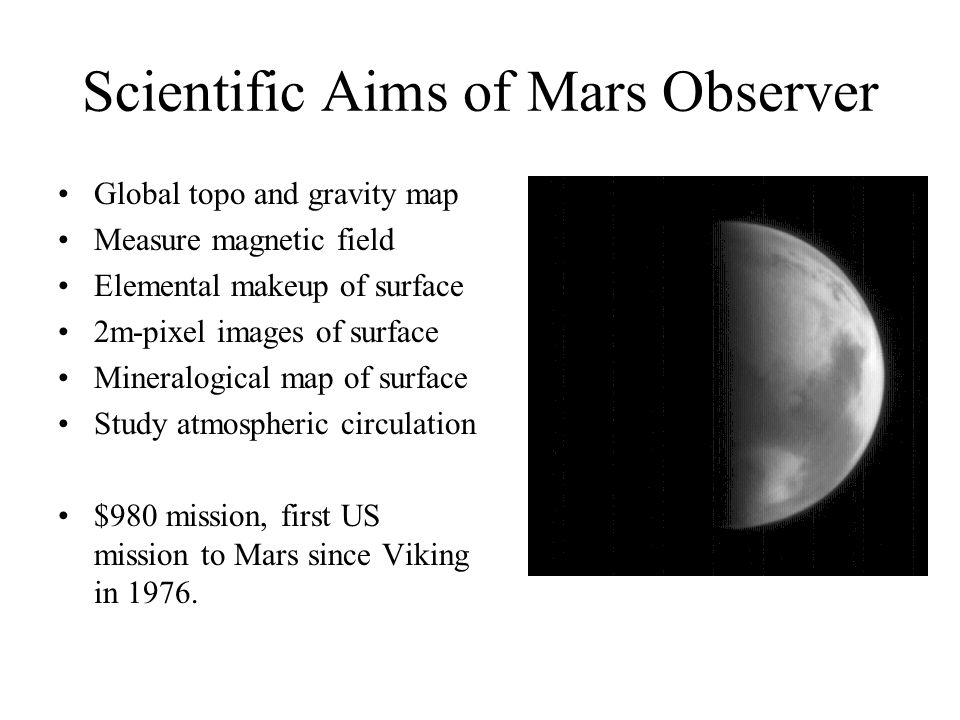 Scientific Aims of Mars Observer Global topo and gravity map Measure magnetic field Elemental makeup of surface 2m-pixel images of surface Mineralogical map of surface Study atmospheric circulation $980 mission, first US mission to Mars since Viking in 1976.