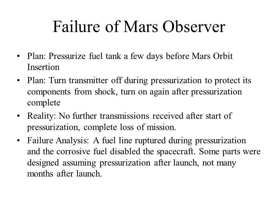 Failure of Mars Observer Plan: Pressurize fuel tank a few days before Mars Orbit Insertion Plan: Turn transmitter off during pressurization to protect its components from shock, turn on again after pressurization complete Reality: No further transmissions received after start of pressurization, complete loss of mission.