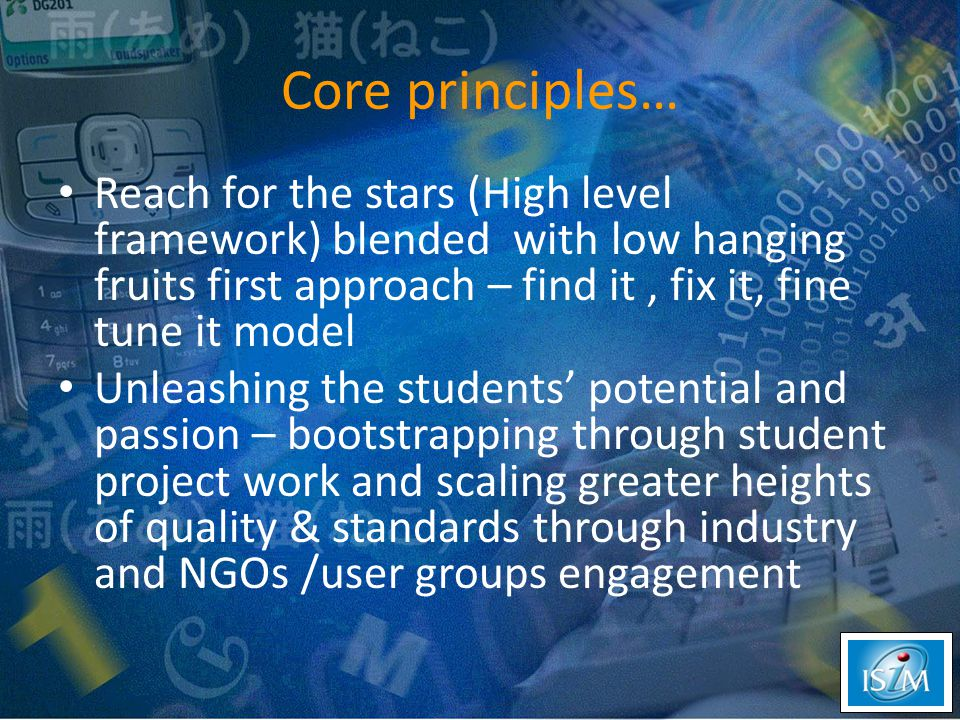 Core principles… Reach for the stars (High level framework) blended with low hanging fruits first approach – find it, fix it, fine tune it model Unleashing the students' potential and passion – bootstrapping through student project work and scaling greater heights of quality & standards through industry and NGOs /user groups engagement