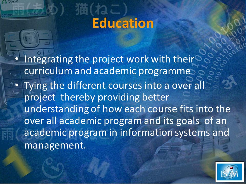 Integrating the project work with their curriculum and academic programme Tying the different courses into a over all project thereby providing better understanding of how each course fits into the over all academic program and its goals of an academic program in information systems and management.