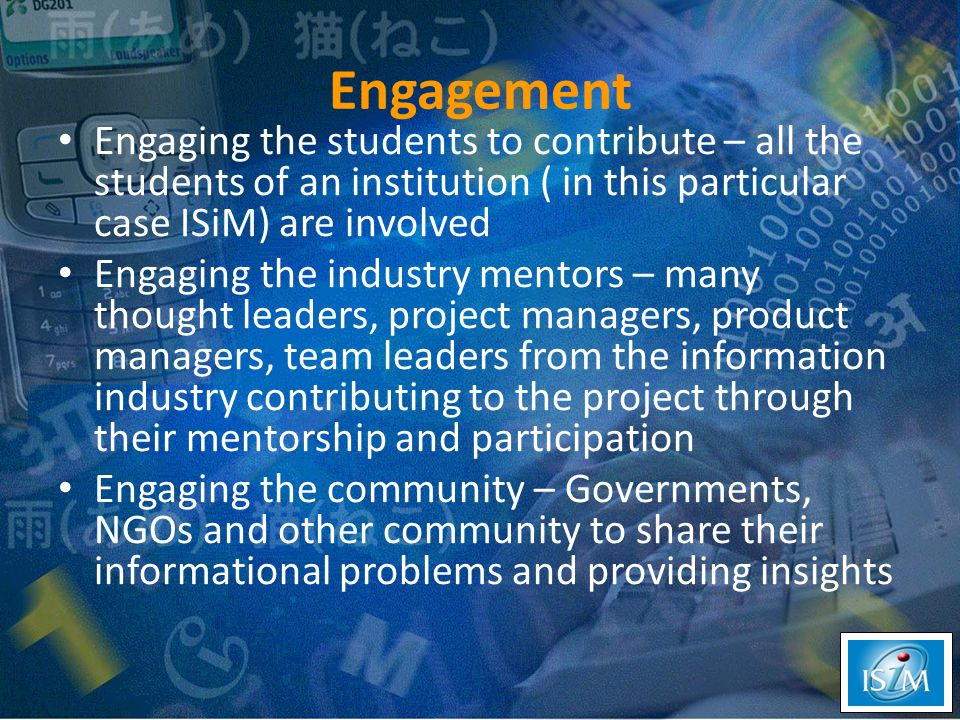 Engagement Engaging the students to contribute – all the students of an institution ( in this particular case ISiM) are involved Engaging the industry mentors – many thought leaders, project managers, product managers, team leaders from the information industry contributing to the project through their mentorship and participation Engaging the community – Governments, NGOs and other community to share their informational problems and providing insights