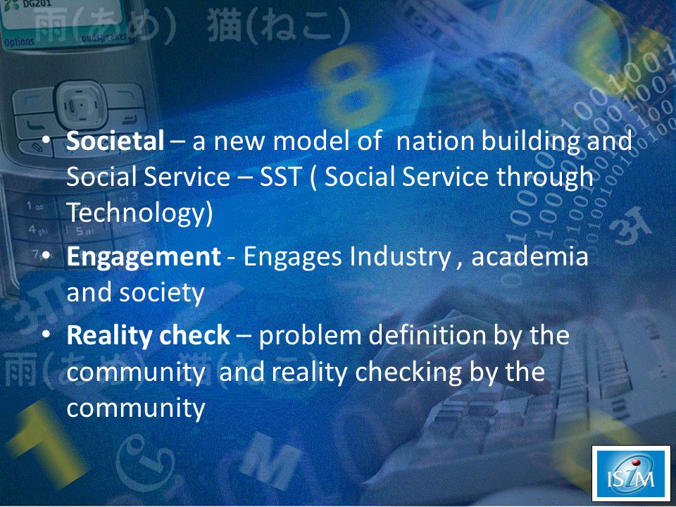 Societal – a new model of nation building and Social Service – SST ( Social Service through Technology) Engagement - Engages Industry, academia and society Reality check – problem definition by the community and reality checking by the community