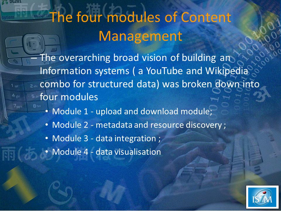 The four modules of Content Management – The overarching broad vision of building an Information systems ( a YouTube and Wikipedia combo for structured data) was broken down into four modules Module 1 - upload and download module; Module 2 - metadata and resource discovery ; Module 3 - data integration ; Module 4 - data visualisation