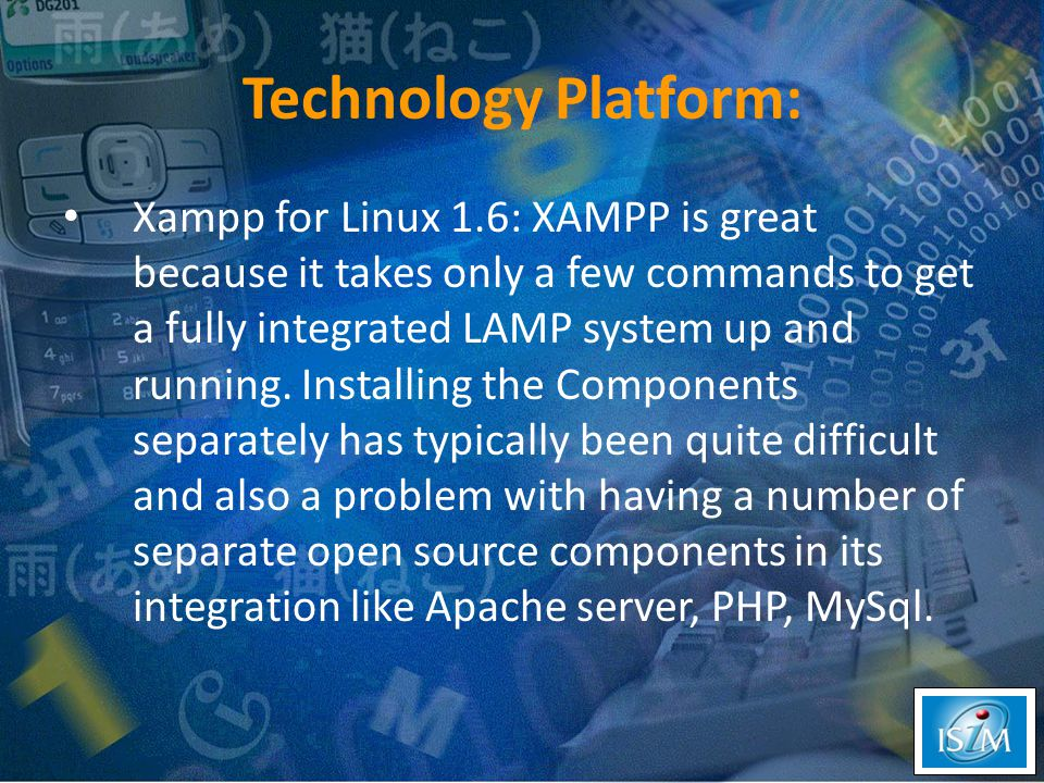 Technology Platform: Xampp for Linux 1.6: XAMPP is great because it takes only a few commands to get a fully integrated LAMP system up and running.