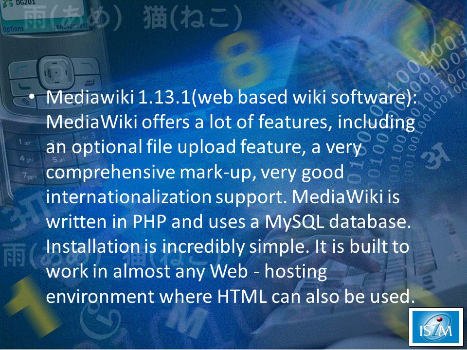 Mediawiki 1.13.1(web based wiki software): MediaWiki offers a lot of features, including an optional file upload feature, a very comprehensive mark-up, very good internationalization support.