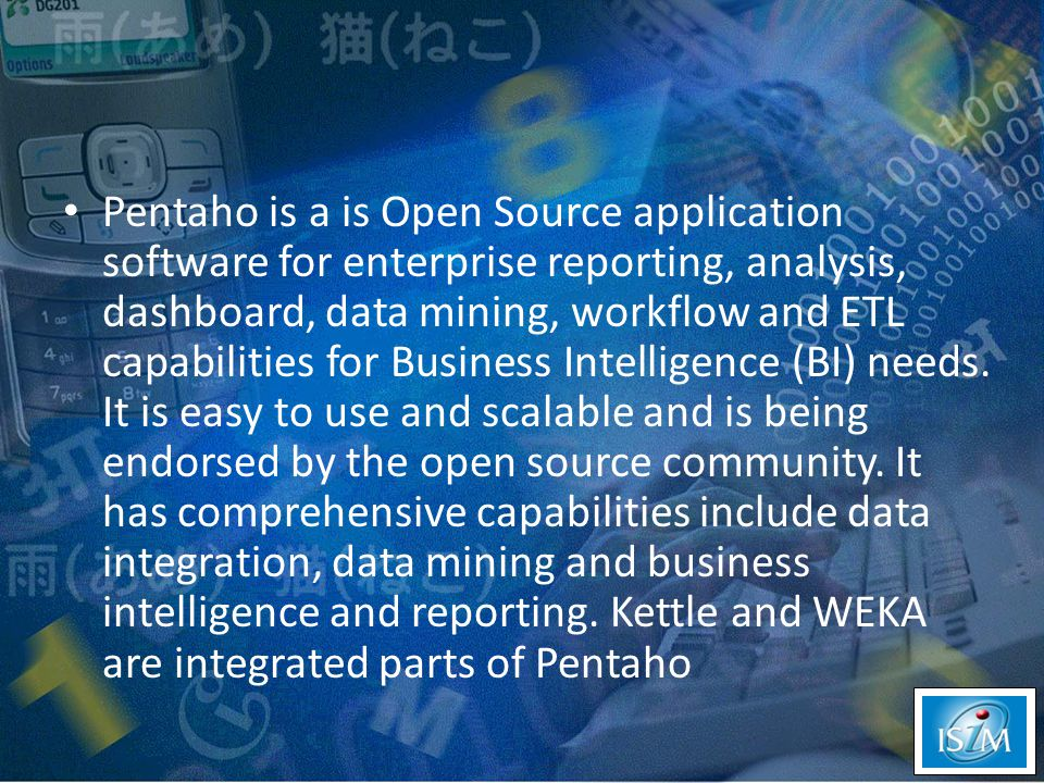 Pentaho is a is Open Source application software for enterprise reporting, analysis, dashboard, data mining, workflow and ETL capabilities for Business Intelligence (BI) needs.