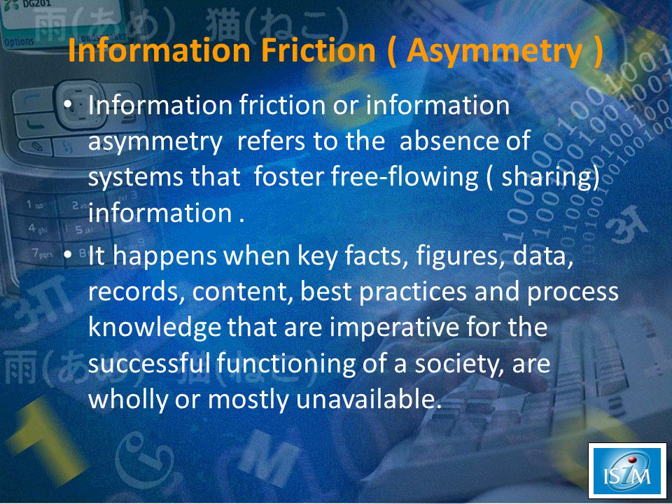 Information Friction ( Asymmetry ) Information friction or information asymmetry refers to the absence of systems that foster free-flowing ( sharing) information.