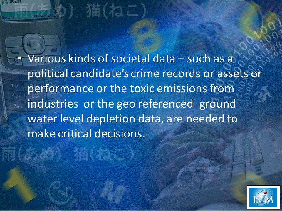 Various kinds of societal data – such as a political candidate's crime records or assets or performance or the toxic emissions from industries or the geo referenced ground water level depletion data, are needed to make critical decisions.