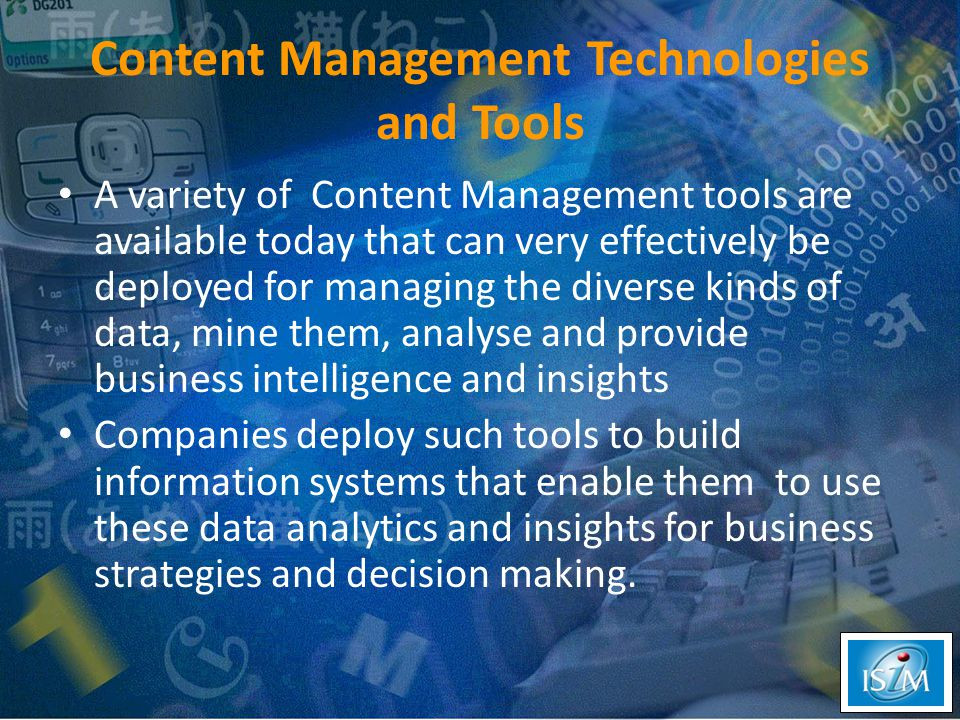 Content Management Technologies and Tools A variety of Content Management tools are available today that can very effectively be deployed for managing the diverse kinds of data, mine them, analyse and provide business intelligence and insights Companies deploy such tools to build information systems that enable them to use these data analytics and insights for business strategies and decision making.