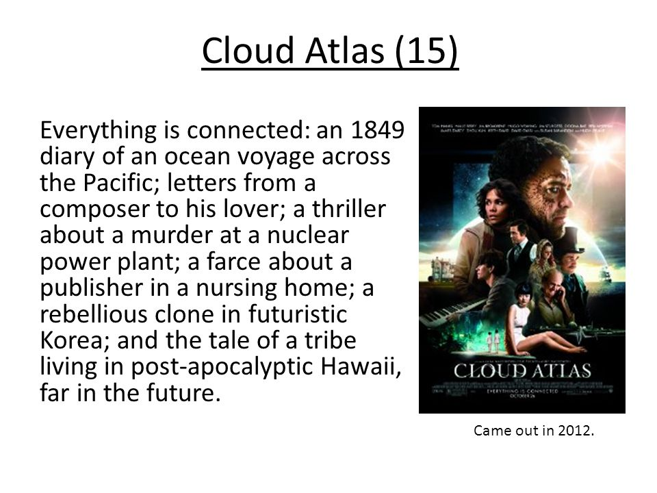 Cloud Atlas (15) Everything is connected: an 1849 diary of an ocean voyage across the Pacific; letters from a composer to his lover; a thriller about a murder at a nuclear power plant; a farce about a publisher in a nursing home; a rebellious clone in futuristic Korea; and the tale of a tribe living in post-apocalyptic Hawaii, far in the future.