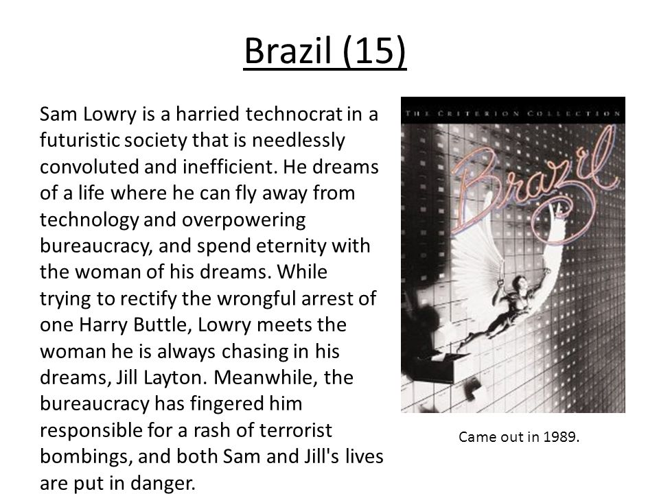 Brazil (15) Sam Lowry is a harried technocrat in a futuristic society that is needlessly convoluted and inefficient.