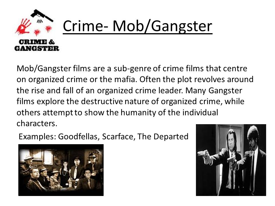 Crime- Mob/Gangster Mob/Gangster films are a sub-genre of crime films that centre on organized crime or the mafia.