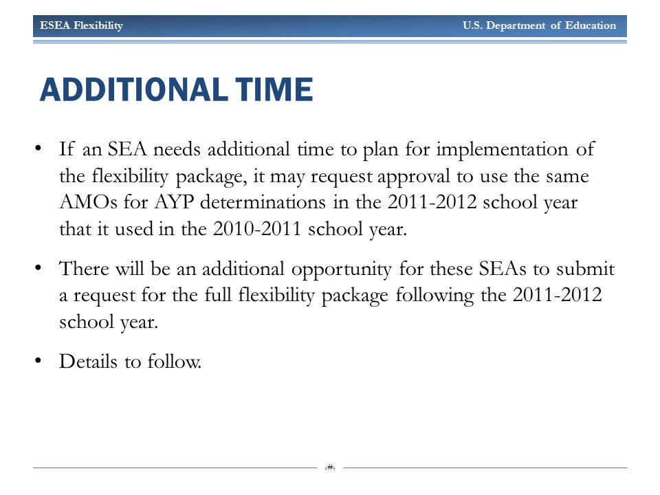ESEA Flexibility U.S. Department of Education 22 ADDITIONAL TIME If an SEA needs additional time to plan for implementation of the flexibility package