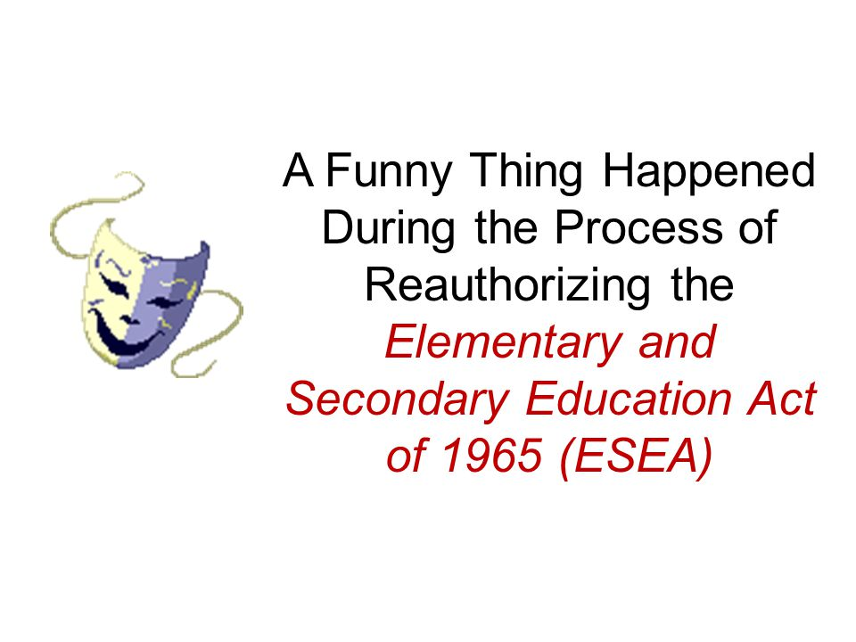 A Funny Thing Happened During the Process of Reauthorizing the Elementary and Secondary Education Act of 1965 (ESEA)