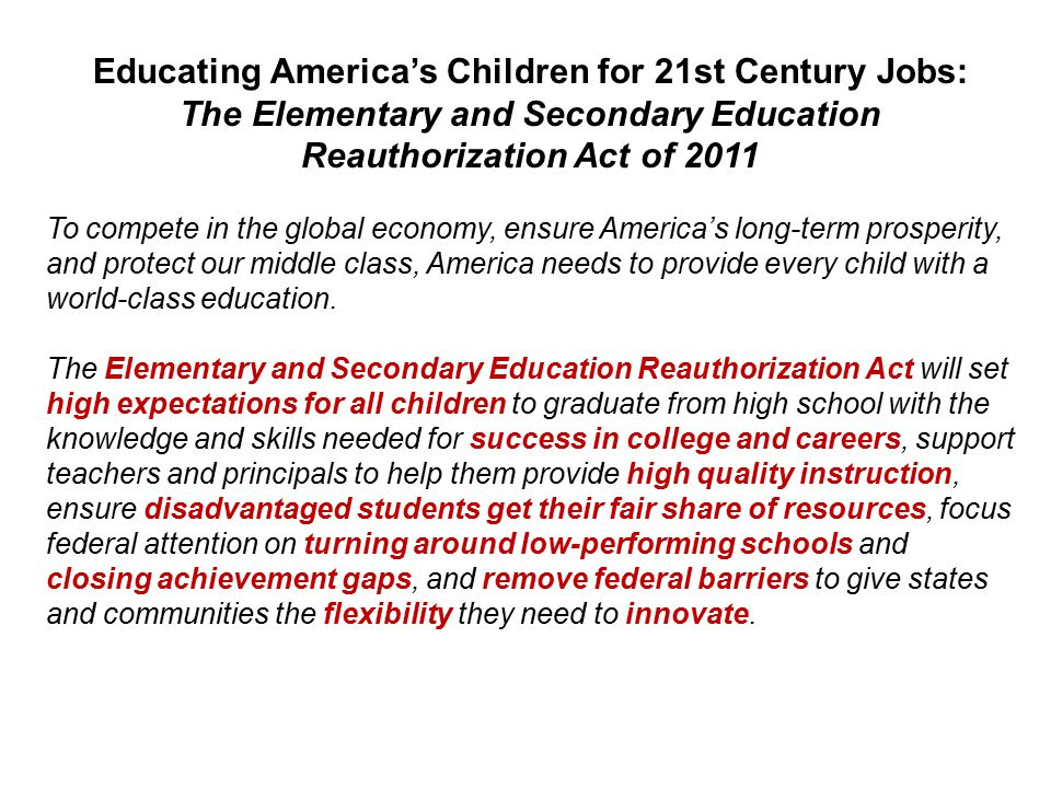 Educating America's Children for 21st Century Jobs: The Elementary and Secondary Education Reauthorization Act of 2011 To compete in the global economy, ensure America's long-term prosperity, and protect our middle class, America needs to provide every child with a world-class education.