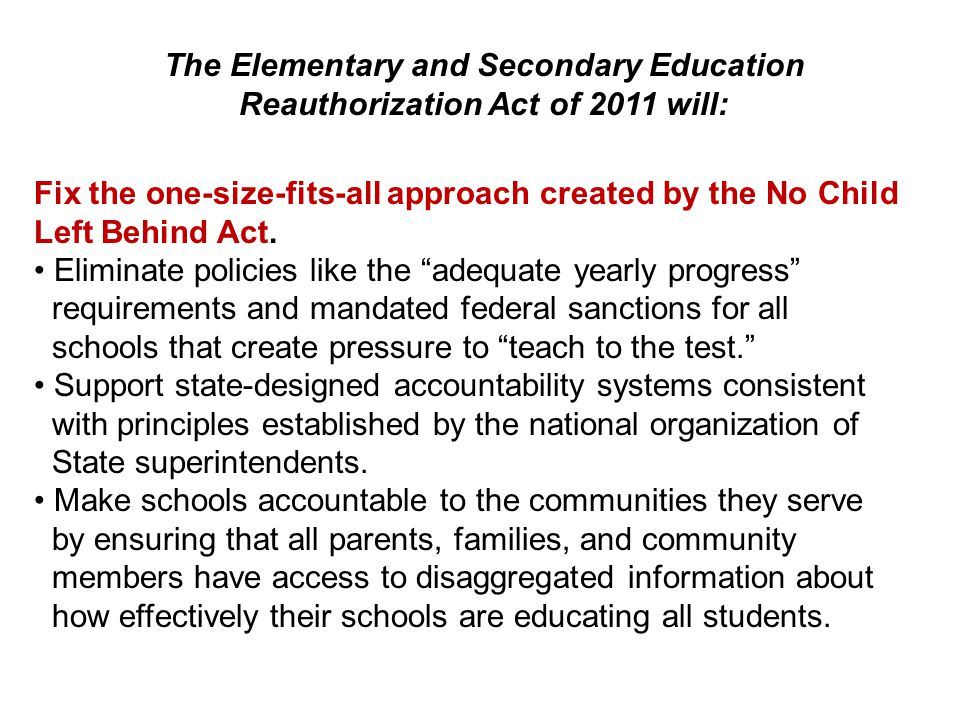 The Elementary and Secondary Education Reauthorization Act of 2011 will: Fix the one-size-fits-all approach created by the No Child Left Behind Act.