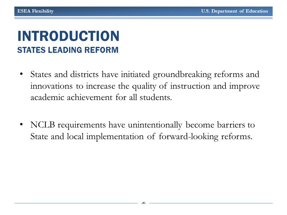 ESEA Flexibility U.S. Department of Education 5 INTRODUCTION STATES LEADING REFORM States and districts have initiated groundbreaking reforms and inno
