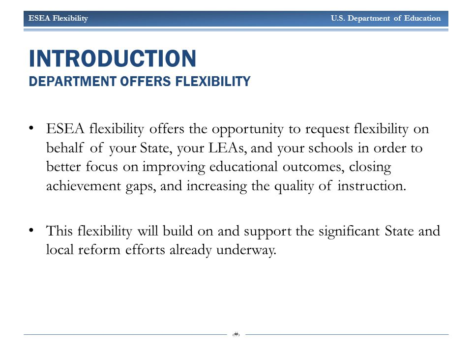 ESEA Flexibility U.S. Department of Education 6 INTRODUCTION DEPARTMENT OFFERS FLEXIBILITY ESEA flexibility offers the opportunity to request flexibil