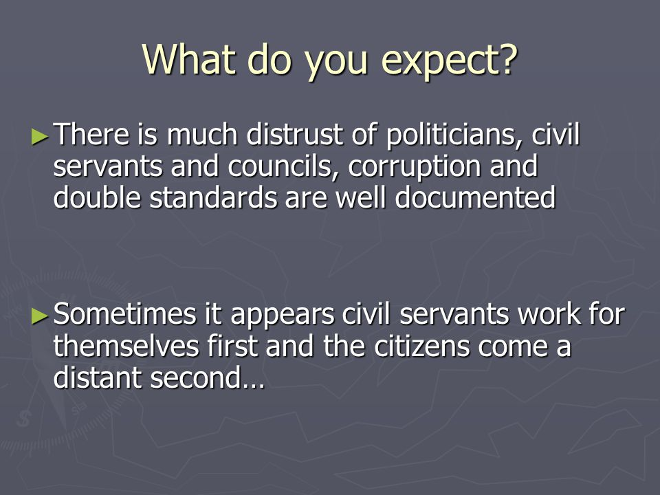 What do you expect? ► There is much distrust of politicians, civil servants and councils, corruption and double standards are well documented ► Someti