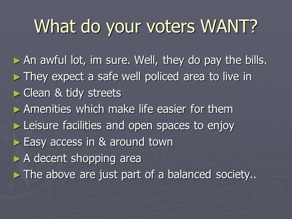 What do your voters WANT? ► An awful lot, im sure. Well, they do pay the bills. ► They expect a safe well policed area to live in ► Clean & tidy stree