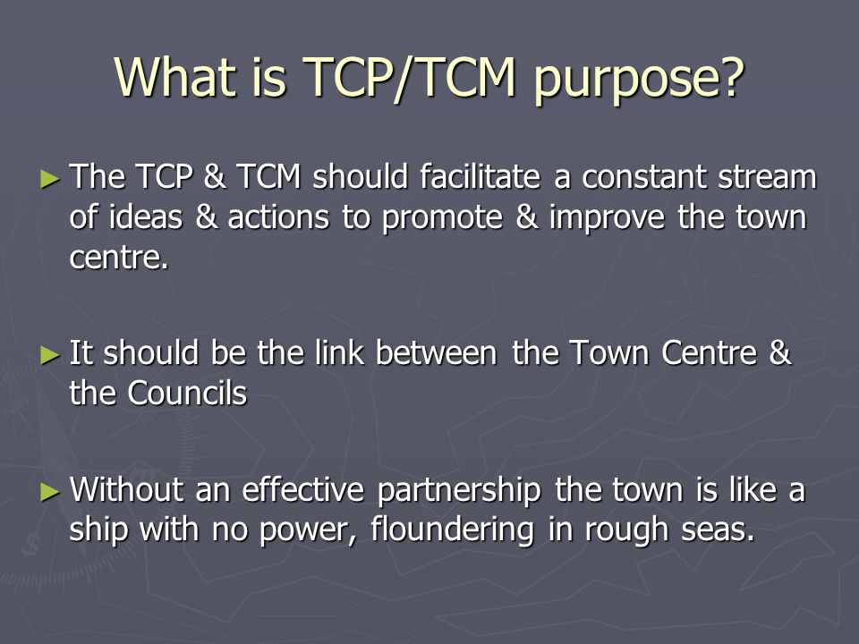 What is TCP/TCM purpose? ► The TCP & TCM should facilitate a constant stream of ideas & actions to promote & improve the town centre. ► It should be t