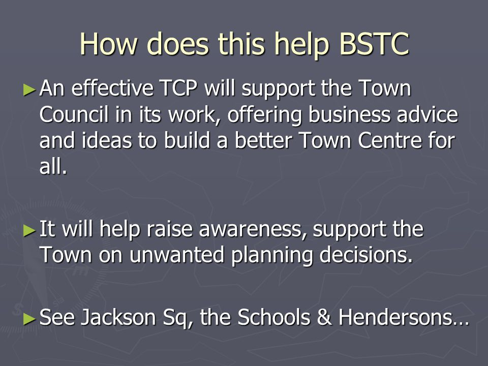 How does this help BSTC ► An effective TCP will support the Town Council in its work, offering business advice and ideas to build a better Town Centre