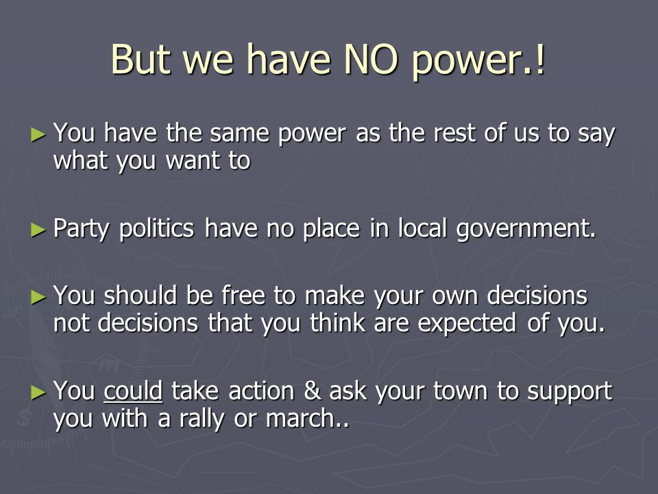 But we have NO power.! ► You have the same power as the rest of us to say what you want to ► Party politics have no place in local government. ► You s