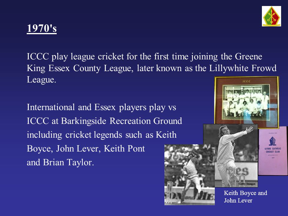 1970 s ICCC play league cricket for the first time joining the Greene King Essex County League, later known as the Lillywhite Frowd League.